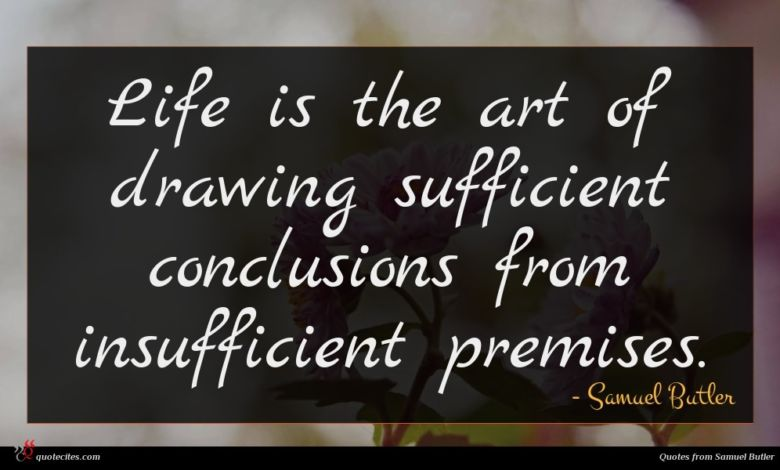 Life is the art of drawing sufficient conclusions from insufficient premises.