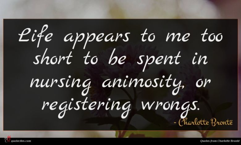 Life appears to me too short to be spent in nursing animosity, or registering wrongs.