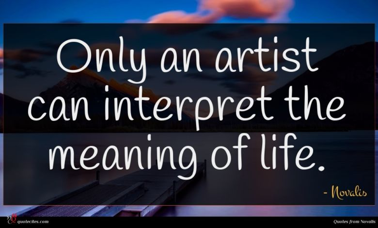 Only an artist can interpret the meaning of life.