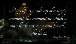 Jorge Luis Borges quote : Any life is made ...