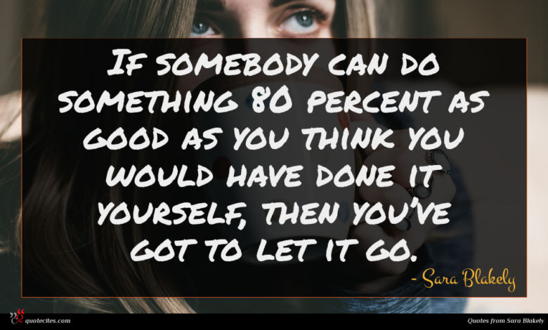 If somebody can do something 80 percent as good as you think you would have done it yourself, then you've got to let it go.