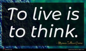 Marcus Tullius Cicero quote : To live is to ...