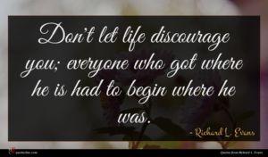 Richard L. Evans quote : Don't let life discourage ...