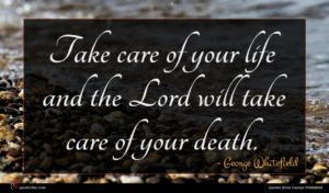 George Whitefield quote : Take care of your ...