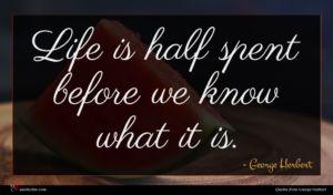 George Herbert quote : Life is half spent ...