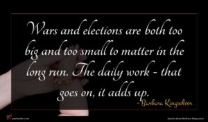 Barbara Kingsolver quote : Wars and elections are ...