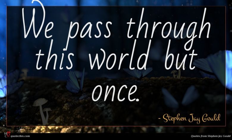 We pass through this world but once.