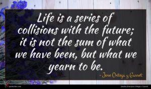 Jose Ortega y Gasset quote : Life is a series ...