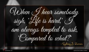 Sydney J. Harris quote : When I hear somebody ...