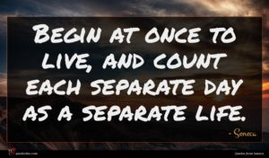Seneca quote : Begin at once to ...