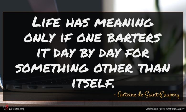 Photo of Antoine de Saint-Exupery quote : Life has meaning only …