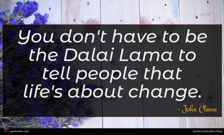 You don't have to be the Dalai Lama to tell people that life's about change.