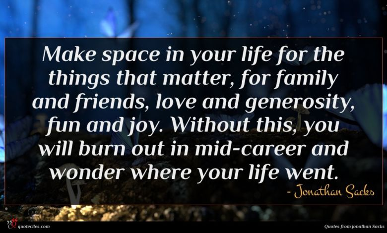 Make space in your life for the things that matter, for family and friends, love and generosity, fun and joy. Without this, you will burn out in mid-career and wonder where your life went.