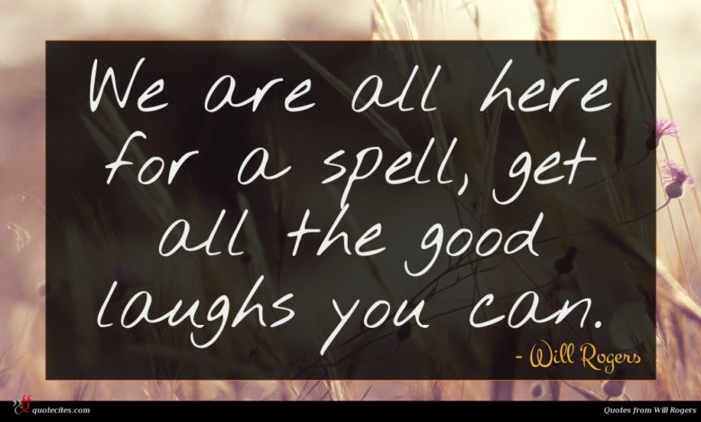 We are all here for a spell, get all the good laughs you can.