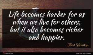 Albert Schweitzer quote : Life becomes harder for ...