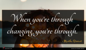 Martha Stewart quote : When you re through ...