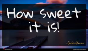 Jackie Gleason quote : How sweet it is ...