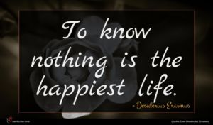 Desiderius Erasmus quote : To know nothing is ...
