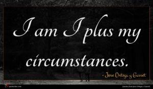Jose Ortega y Gasset quote : I am I plus ...