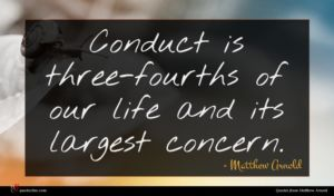 Matthew Arnold quote : Conduct is three-fourths of ...