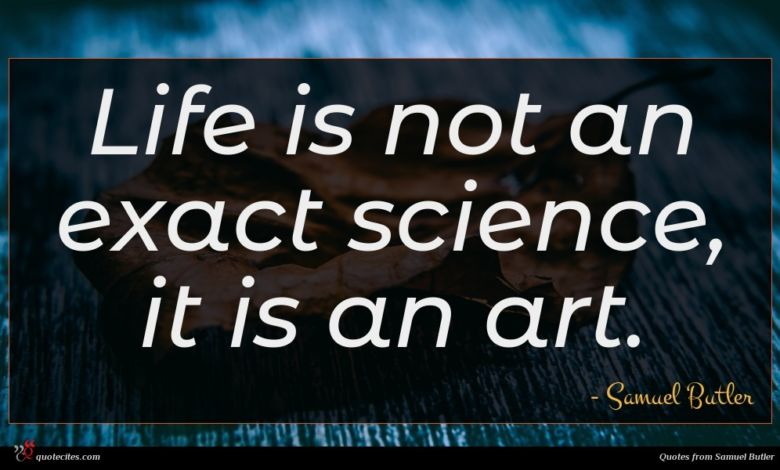 Life is not an exact science, it is an art.