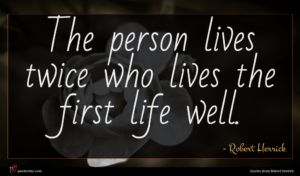 Robert Herrick quote : The person lives twice ...