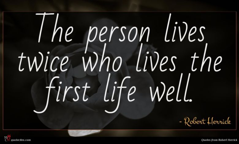 The person lives twice who lives the first life well.
