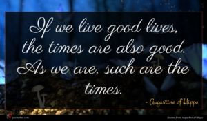 Augustine of Hippo quote : If we live good ...