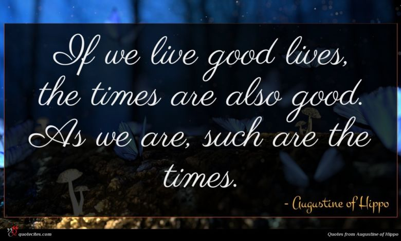 If we live good lives, the times are also good. As we are, such are the times.