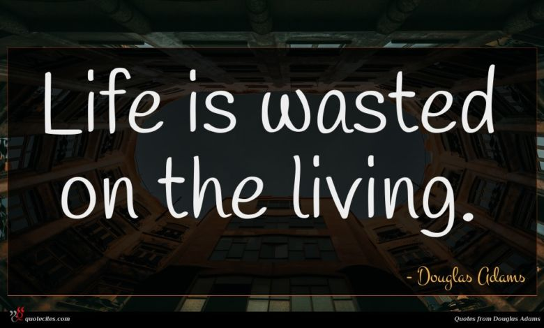 Life is wasted on the living.