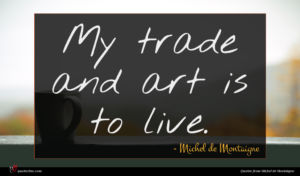 Michel de Montaigne quote : My trade and art ...