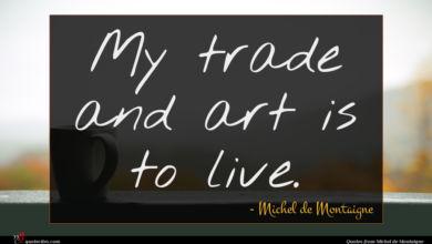 Photo of Michel de Montaigne quote : My trade and art …