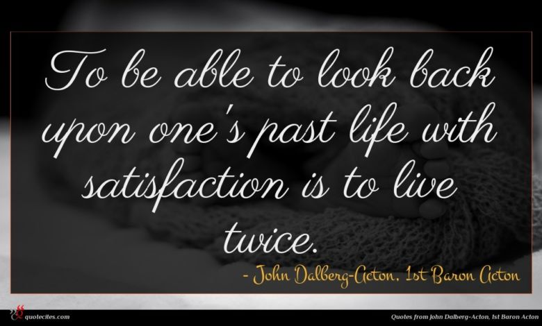 To be able to look back upon one's past life with satisfaction is to live twice.