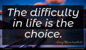 George Moore (novelist) quote : The difficulty in life ...