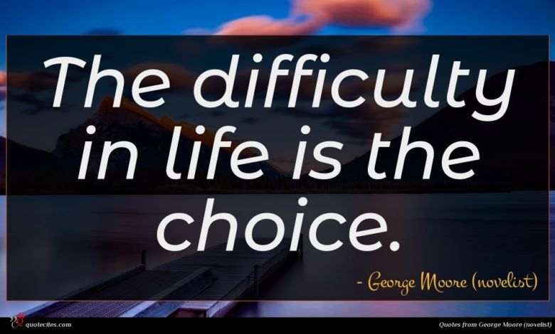 The difficulty in life is the choice.