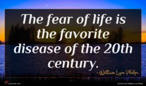 William Lyon Phelps quote : The fear of life ...
