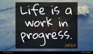 Jeff Rich quote : Life is a work ...