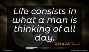 Ralph Waldo Emerson quote : Life consists in what ...