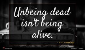 e. e. cummings quote : Unbeing dead isn't being ...