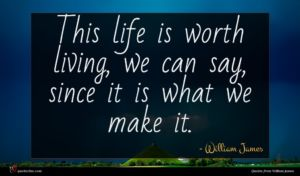 William James quote : This life is worth ...