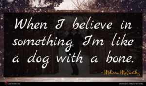 Melissa McCarthy quote : When I believe in ...