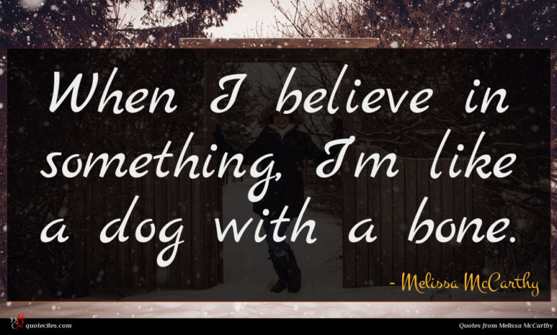 When I believe in something, I'm like a dog with a bone.