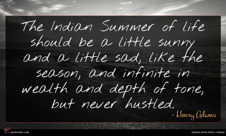The Indian Summer of life should be a little sunny and a little sad, like the season, and infinite in wealth and depth of tone, but never hustled.