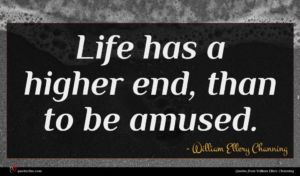 William Ellery Channing quote : Life has a higher ...