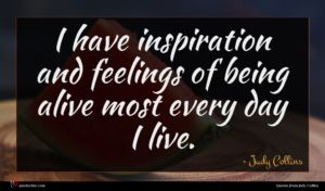Judy Collins quote : I have inspiration and ...