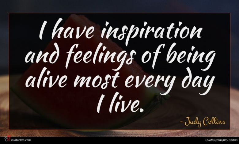 I have inspiration and feelings of being alive most every day I live.