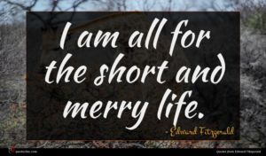 Edward Fitzgerald quote : I am all for ...