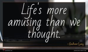 Andrew Lang quote : Life's more amusing than ...