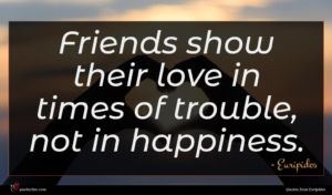 Euripides quote : Friends show their love ...
