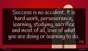 Pele quote : Success is no accident ...